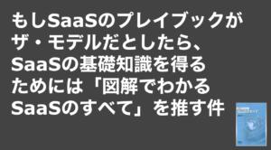 saaslife_もしSaaSのプレイブックがザ・モデルだとしたら、SaaSの基礎知識を得るためには「図解でわかるSaaSのすべて」を推す件