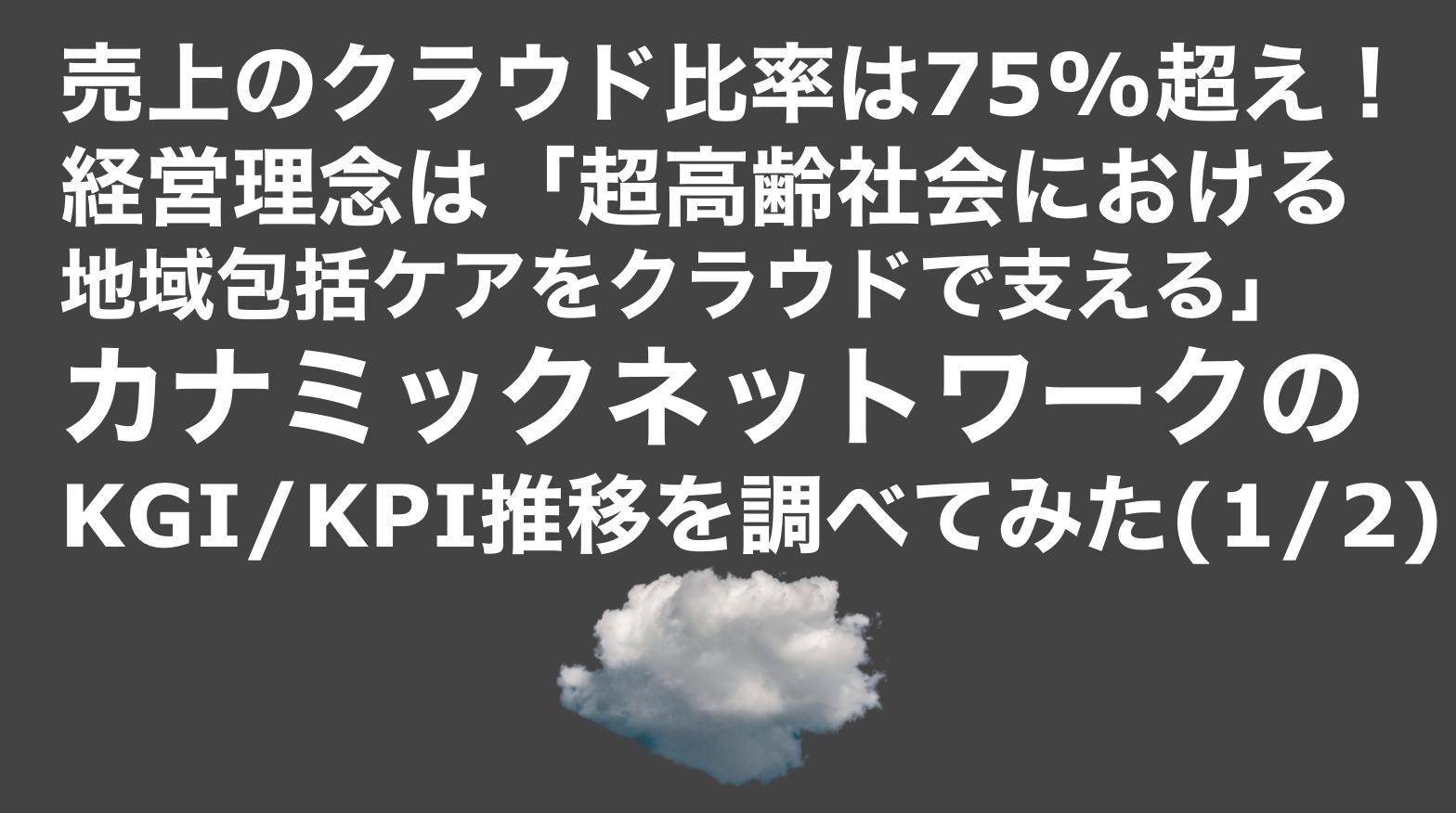 saaslife_売上のクラウド比率は75%超え!経営理念は「超高齢社会における地域包括ケアをクラウドで支える」!カナミックネットワークのKGI/KPI推移を調べてみた(1/2)