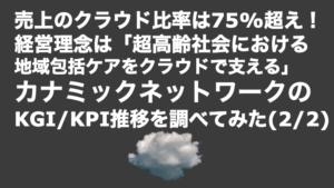 saaslife_売上のクラウド比率は75%超え!経営理念は「超高齢社会における地域包括ケアをクラウドで支える」!カナミックネットワークのKGI/KPI推移を調べてみた(2/2)