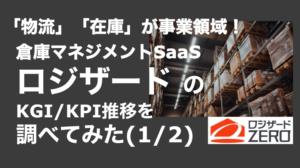 saaslife_「物流」「在庫」が事業領域!倉庫マネジメントSaaSロジザード のKGI/KPI推移を調べてみた(1/2)