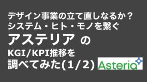 saaslife_デザイン事業の立て直しなるか?システム・ヒト・モノを繋ぐアステリアのKGI/KPI推移を調べてみた(1/2)