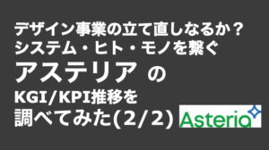 saaslife_デザイン事業の立て直しなるか?システム・ヒト・モノを繋ぐアステリアのKGI/KPI推移を調べてみた(2/2)