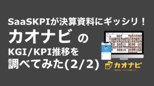 saaslife_SaaSKPIが決算資料にギッシリ!カオナビ のKGI/KPI推移を調べてみた(2/2)