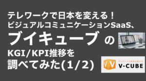 saaslife_テレワークで日本を変える!ビジュアルコミュニケーションSaaS、ブイキューブ のKGI/KPI推移を調べてみた(1/2)