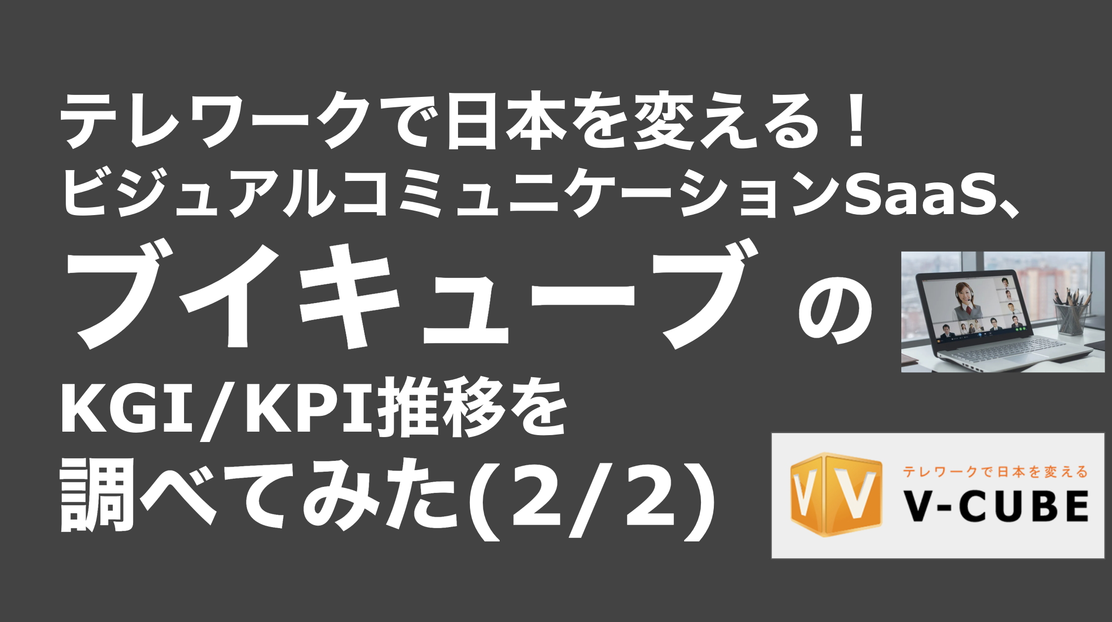 saaslife_テレワークで日本を変える!ビジュアルコミュニケーションSaaS、ブイキューブ のKGI/KPI推移を調べてみた(2/2)