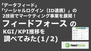saaslife_「データフィード」「ソーシャルログイン(ID連携)」の2技術でマーケティング事業を展開!フィードフォース のKGI/KPI推移を調べてみた(1/2)