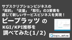 saaslife_サブスクリプションビジネスの「契約」「従量」「取引」の3要素を通じて新しいサービスビジネスを実現! ビープラッツのKGI/KPI推移を調べてみた(1/2)