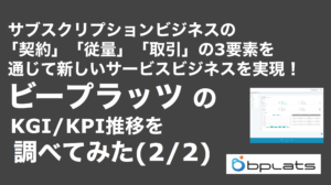 saaslife_サブスクリプションビジネスの「契約」「従量」「取引」の3要素を通じて新しいサービスビジネスを実現! ビープラッツのKGI/KPI推移を調べてみた(2/2)