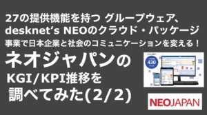 saaslife_27の提供機能を持つ グループウェア、desknet's NEOのクラウド・パッケージ事業で日本企業と社会のコミュニケーションを変える!ネオジャパンのKGI/KPI推移を調べてみた(2/2)