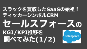 saaslife_スラックを買収したSaaSの始祖!ティッカーシンボルCRMセールスフォースのKGI/KPI推移を調べてみた(1/2)