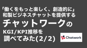 saaslife_ 「働くをもっと楽しく、創造的に」和製ビジネスチャットを提供するチャットワークのKGI/KPI推移を調べてみた(2/2)