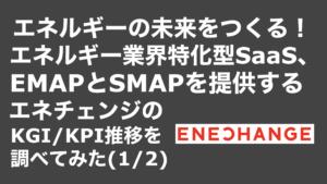 saaslife_エネルギーの未来をつくる!エネルギー業界特化型SaaS、EMAPとSMAPを提供するエネチェンジのKGI/KPI推移を調べてみた(1/2)