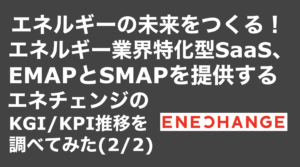 saaslife_エネルギーの未来をつくる!エネルギー業界特化型SaaS、EMAPとSMAPを提供するエネチェンジのKGI/KPI推移を調べてみた(2/2)