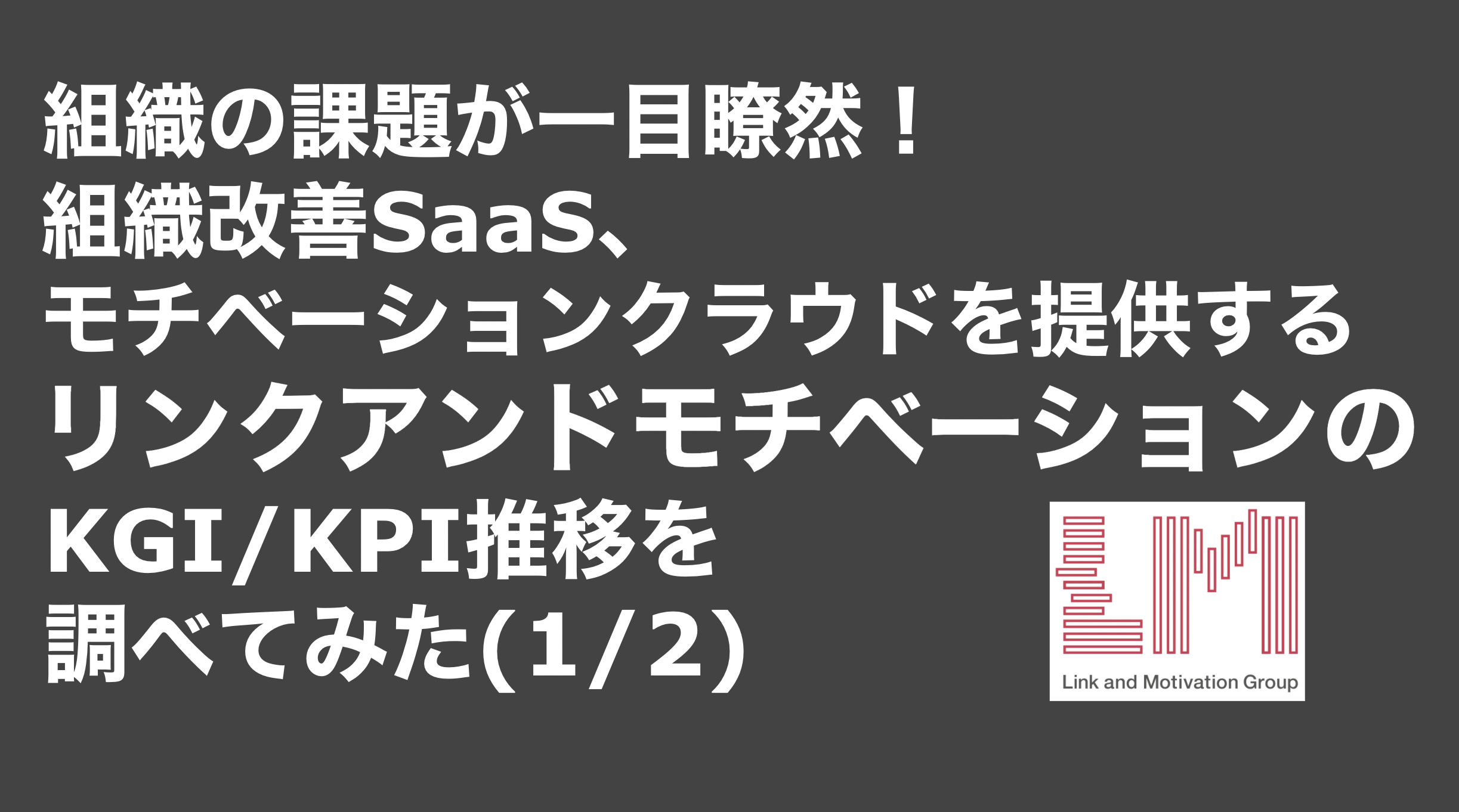 saaslife_ 組織の課題が一目瞭然!組織改善SaaS、モチベーションクラウドを提供するリンクアンドモチベーションのKGI/KPI推移を調べてみた(1/2)