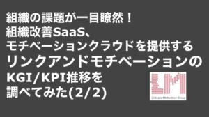saaslife_ 組織の課題が一目瞭然!組織改善SaaS、モチベーションクラウドを提供するリンクアンドモチベーションのKGI/KPI推移を調べてみた(2/2)