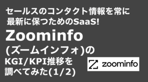 saaslife_ セールスのコンタクト情報を常に最新に保つためのSaaS!Zoominfo(ズームインフォ)のKGI/KPI推移を調べてみた(1/2)