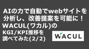 saaslife_ AIの力で自動でwebサイトを分析し、改善提案を可能に!WACUL(ワカル)のKGI/KPI推移を調べてみた(2/2)