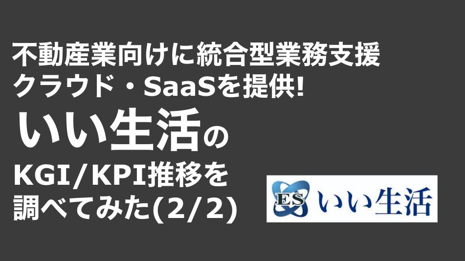 saaslife_ 不動産業向けに統合型業務支援クラウド・SaaSを提供!いい生活のKGI/KPI推移を調べてみた(2/2)