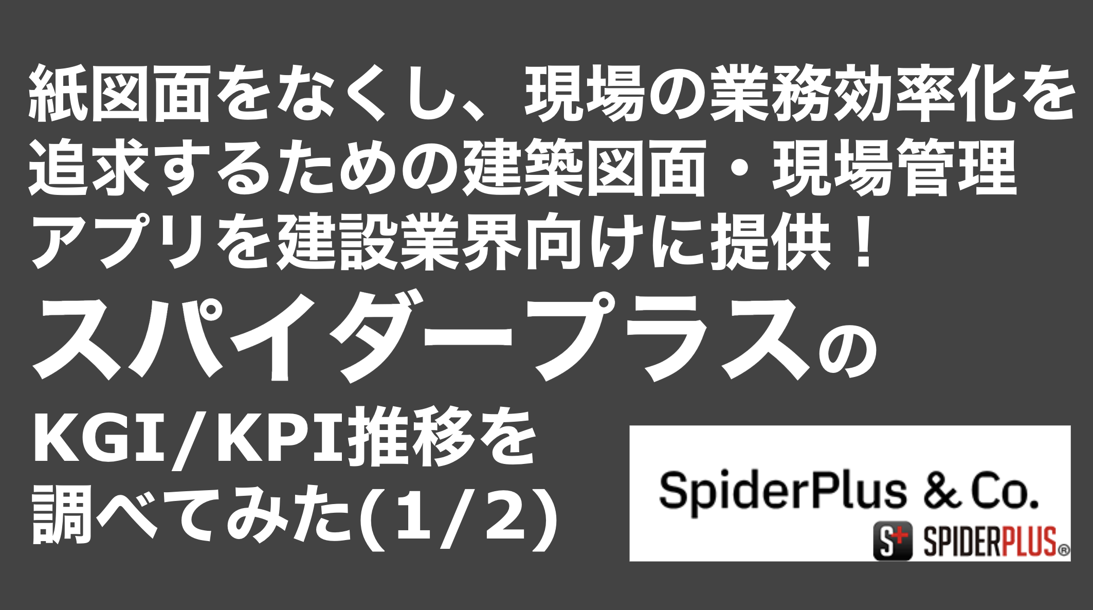 saaslife_紙図面をなくし、現場の業務効率化を追求するための建築図面・現場管理アプリを建設業界向けに提供!スパイダープラスのKGI/KPI推移を調べてみた(1/2)