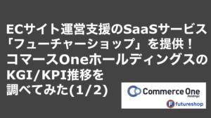 saaslife_ECサイト運営支援のSaaSサービス「フューチャーショップ」を提供!コマースOneホールディングスのKGI/KPI推移を調べてみた(1/2)