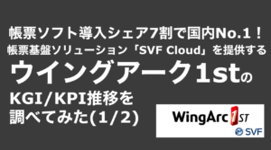 saaslife_ 帳票ソフト導入シェア7割で国内No.1!帳票基盤ソリューション「SVF Cloud」を提供するウイングアーク1stのKGI/KPI推移を調べてみた(1/2)