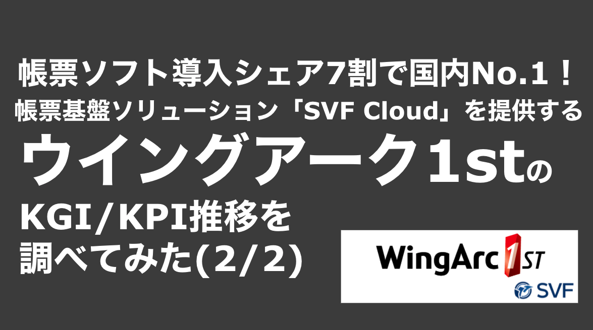 saaslife_ 帳票ソフト導入シェア7割で国内No.1!帳票基盤ソリューション「SVF Cloud」を提供するウイングアーク1stのKGI/KPI推移を調べてみた(2/2)