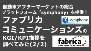 saaslife_ 自動車アフターマーケットの総合プラットフォーム「symphony」を提供!ファブリカコミュニケーションズのKGI/KPI推移を調べてみた(1/2)