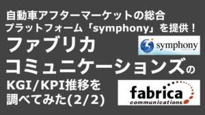saaslife_ 自動車アフターマーケットの総合プラットフォーム「symphony」を提供!ファブリカコミュニケーションズのKGI/KPI推移を調べてみた(2/2)