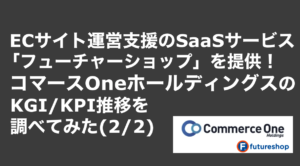 saaslife_ECサイト運営支援のSaaSサービス「フューチャーショップ」を提供!コマースOneホールディングスのKGI/KPI推移を調べてみた(2/2)