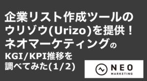 saaslife_企業リスト作成ツールのウリゾウ(Urizo)を提供!ネオマーケティングのKGI/KPI推移を調べてみた(1/2)