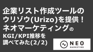saaslife_企業リスト作成ツールのウリゾウ(Urizo)を提供!ネオマーケティングのKGI/KPI推移を調べてみた(2/2)