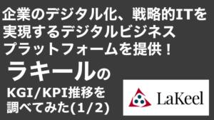 saaslife_ 企業のデジタル化、戦略的ITを実現するデジタルビジネスプラットフォームを提供!ラキールのKGI/KPI推移を調べてみた(1/2)
