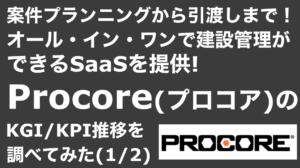 saaslife_ 案件プランニングから引渡しまで!オール・イン・ワンで建設管理ができるSaaSを提供!Procore(プロコア)のKGI/KPI推移を調べてみた(1/2)