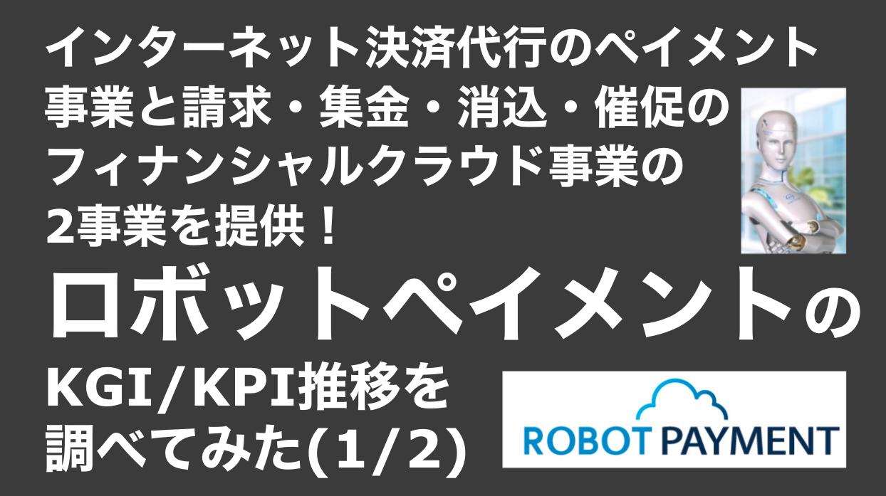 saaslife_インターネット決済代行のペイメント事業と請求・集金・消込・催促のフィナンシャルクラウド事業の2事業を提供!ロボットペイメントのKGI/KPI推移を調べてみた(1/2)