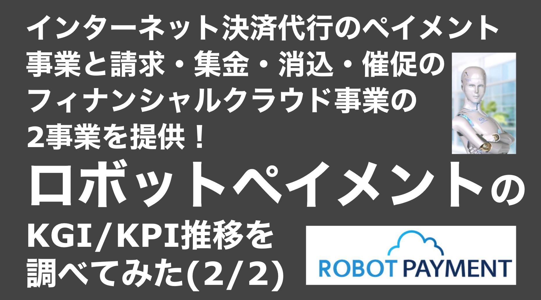 saaslife_インターネット決済代行のペイメント事業と請求・集金・消込・催促のフィナンシャルクラウド事業の2事業を提供!ロボットペイメントのKGI/KPI推移を調べてみた(2/2)